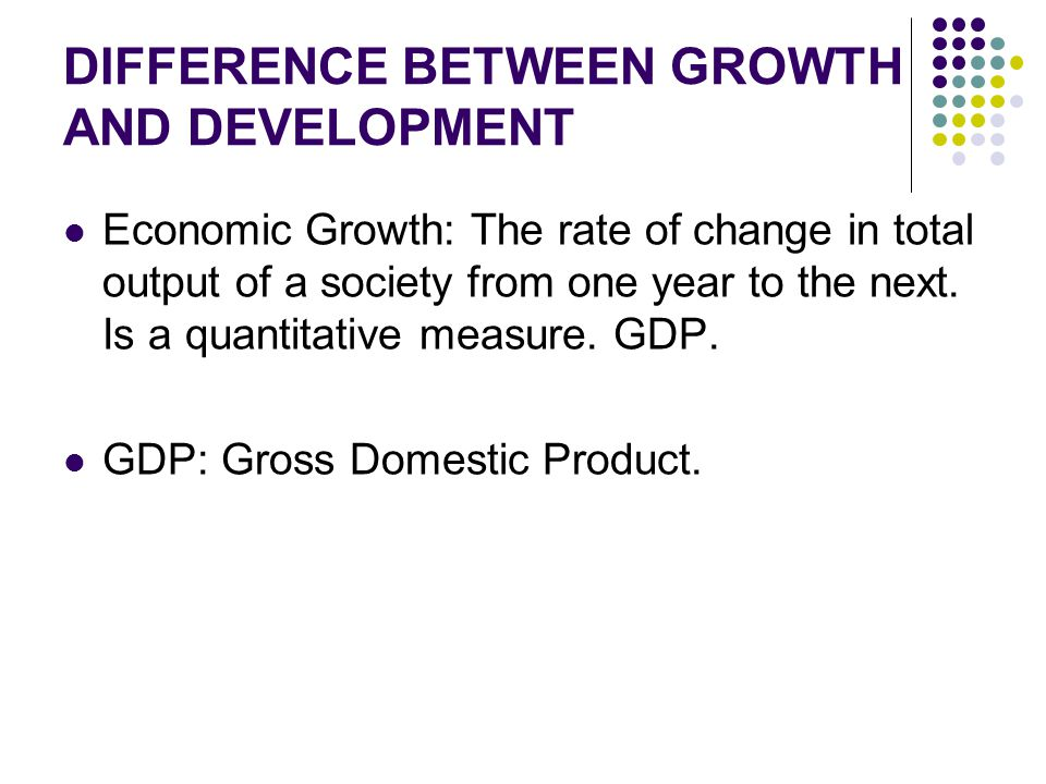 DIFFERENCE BETWEEN GROWTH AND DEVELOPMENT Economic Growth: The rate of change in total output of a society from one year to the next. Is a quantitativ