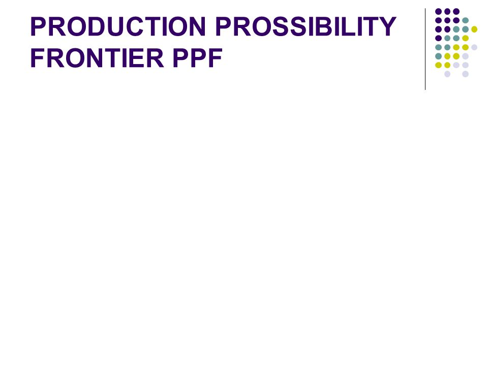 PRODUCTION PROSSIBILITY FRONTIER PPF