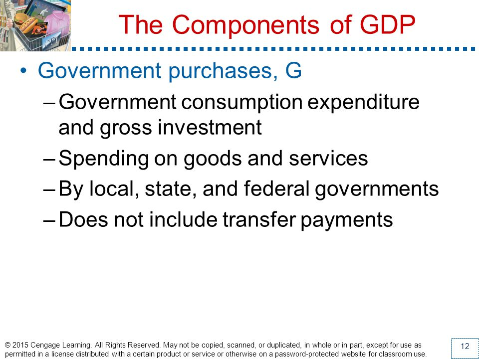 The Components of GDP Government purchases, G –Government consumption expenditure and gross investment –Spending on goods and services –By local, stat