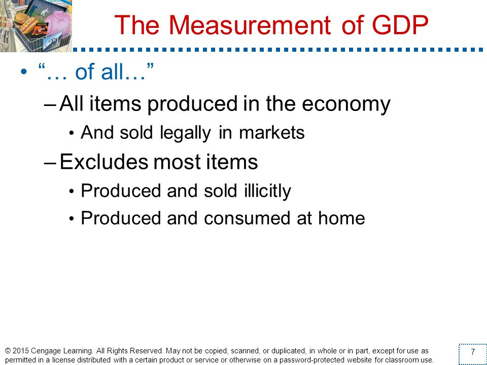 The Measurement of GDP … of all… –All items produced in the economy And sold legally in markets –Excludes most items Produced and sold illicitly Produ