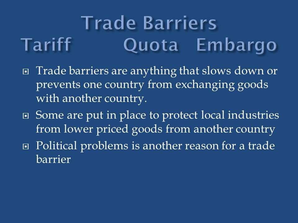 Trade barriers are anything that slows down or prevents one country from exchanging goods with another country. Some are put in place to protect local