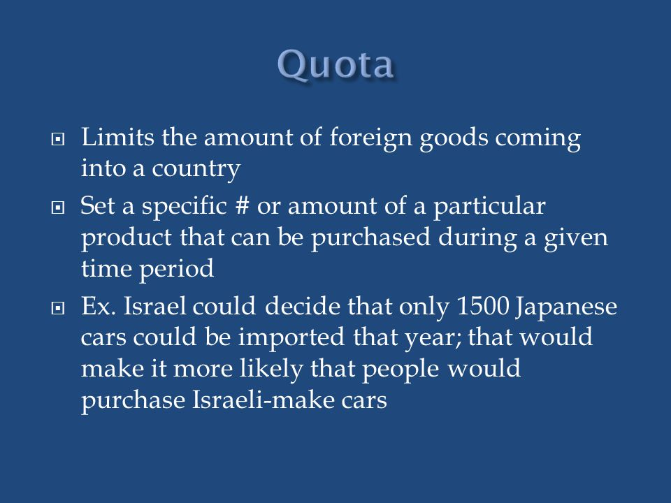 Limits the amount of foreign goods coming into a country Set a specific # or amount of a particular product that can be purchased during a given time