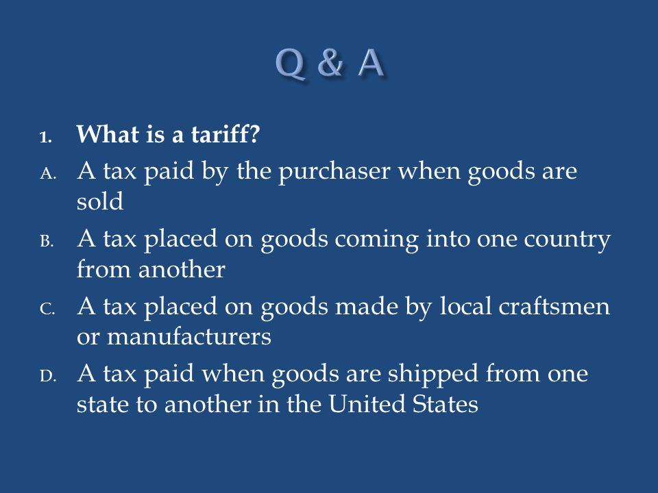 1. What is a tariff? A. A tax paid by the purchaser when goods are sold B. A tax placed on goods coming into one country from another C. A tax placed