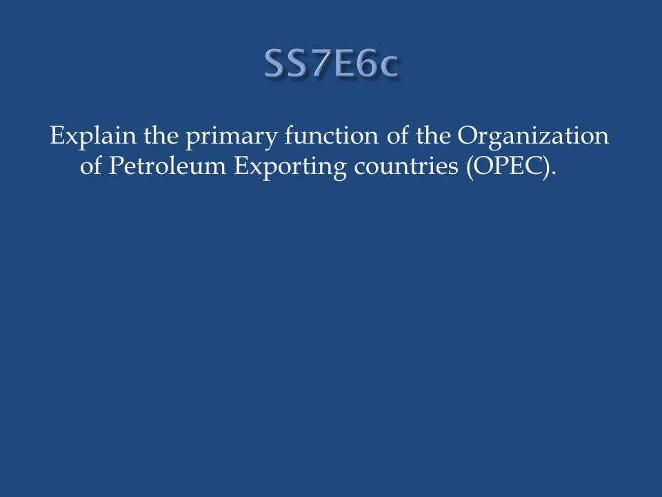 Explain the primary function of the Organization of Petroleum Exporting countries (OPEC).