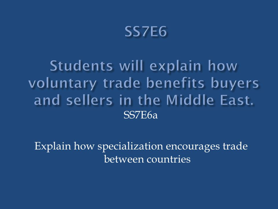 SS7E6a Explain how specialization encourages trade between countries