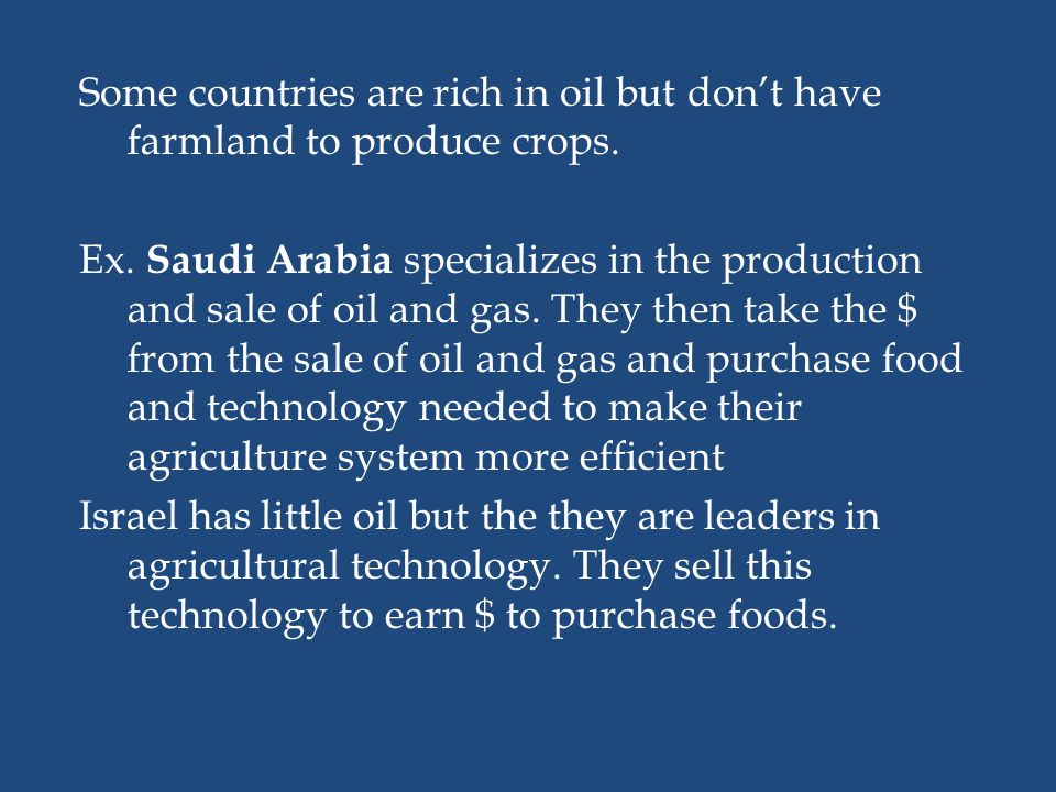 Some countries are rich in oil but dont have farmland to produce crops. Ex. Saudi Arabia specializes in the production and sale of oil and gas. They t