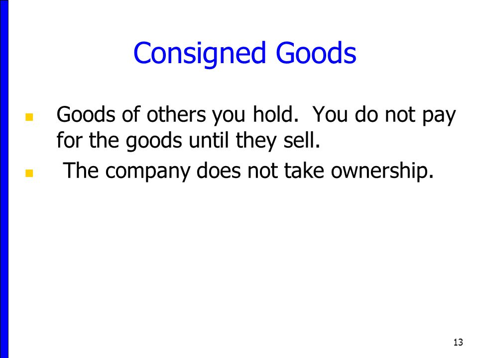 13 Consigned Goods Goods of others you hold. You do not pay for the goods until they sell. The company does not take ownership.