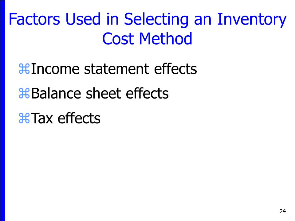 24 Factors Used in Selecting an Inventory Cost Method zIncome statement effects zBalance sheet effects zTax effects
