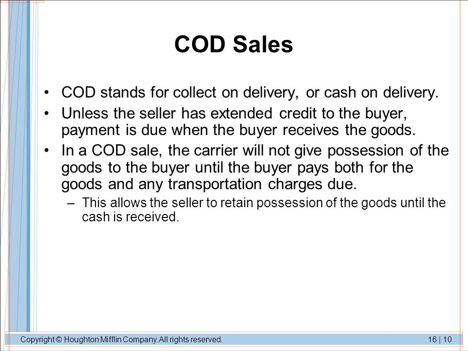 Copyright © Houghton Mifflin Company. All rights reserved.16 | 10 COD Sales COD stands for collect on delivery, or cash on delivery. Unless the seller