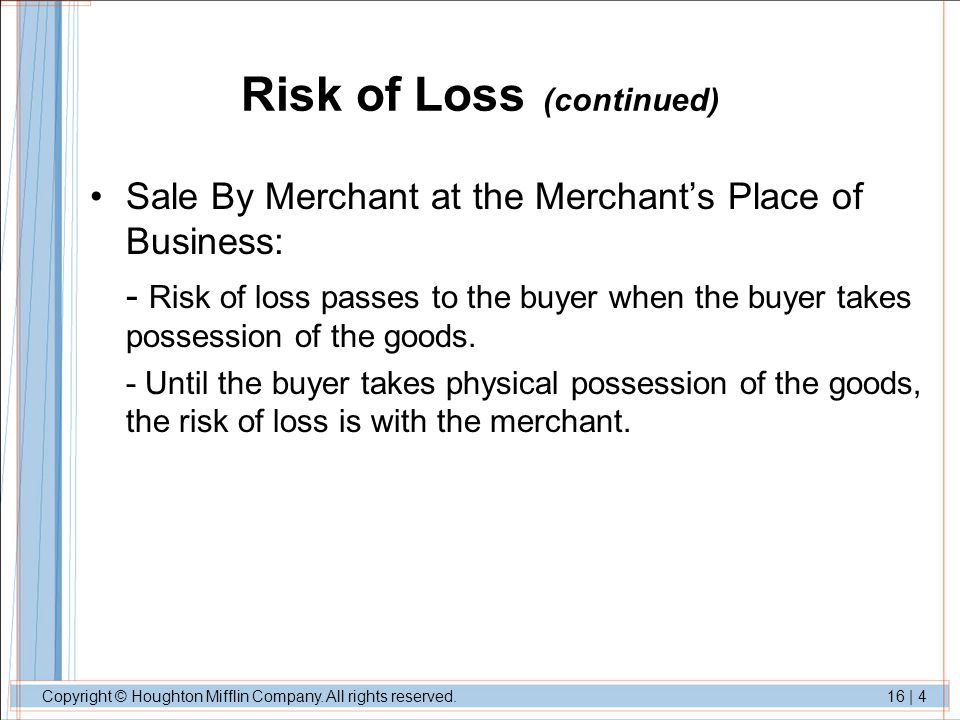 Copyright © Houghton Mifflin Company. All rights reserved.16 | 4 Risk of Loss (continued) Sale By Merchant at the Merchants Place of Business: - Risk