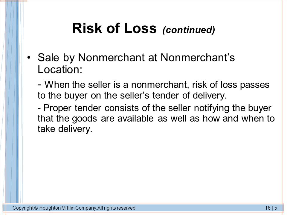 Copyright © Houghton Mifflin Company. All rights reserved.16 | 5 Risk of Loss (continued) Sale by Nonmerchant at Nonmerchants Location: - When the sel