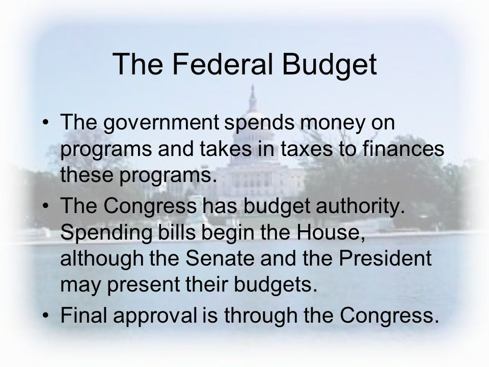 The Federal Budget The government spends money on programs and takes in taxes to finances these programs. The Congress has budget authority. Spending