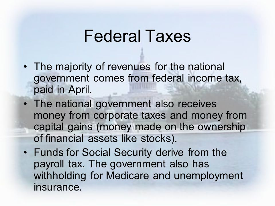 Federal Taxes The majority of revenues for the national government comes from federal income tax, paid in April. The national government also receives