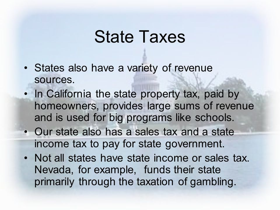 State Taxes States also have a variety of revenue sources. In California the state property tax, paid by homeowners, provides large sums of revenue an