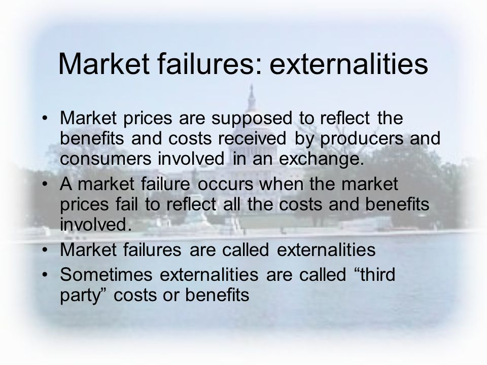Market failures: externalities Market prices are supposed to reflect the benefits and costs received by producers and consumers involved in an exchang