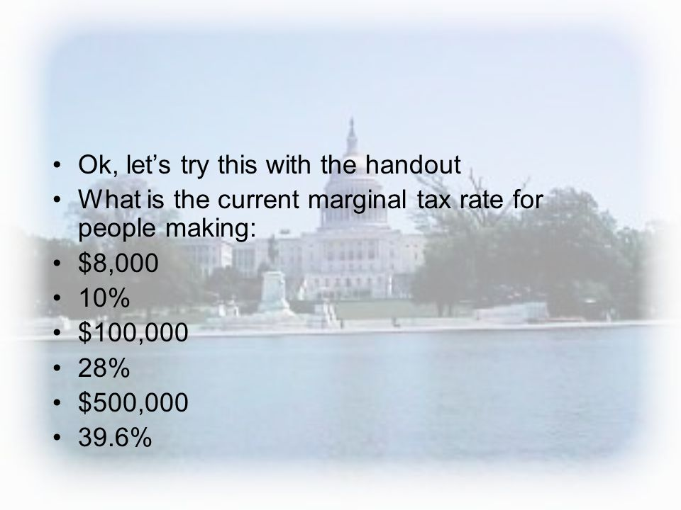 Ok, lets try this with the handout What is the current marginal tax rate for people making: $8,000 10% $100,000 28% $500,000 39.6%