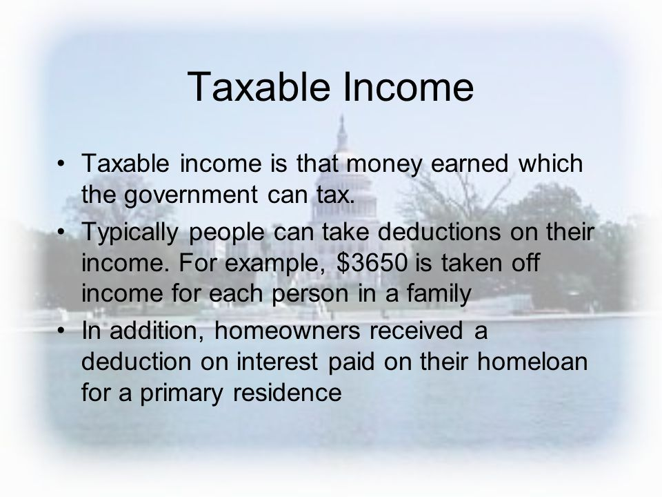 Taxable Income Taxable income is that money earned which the government can tax. Typically people can take deductions on their income. For example, $3