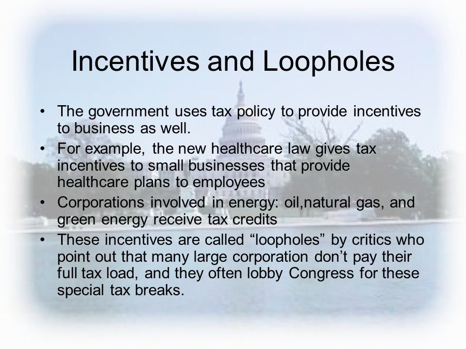Incentives and Loopholes The government uses tax policy to provide incentives to business as well. For example, the new healthcare law gives tax incen