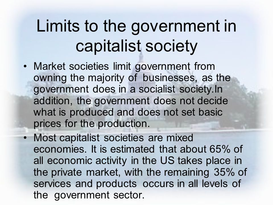 Limits to the government in capitalist society Market societies limit government from owning the majority of businesses, as the government does in a s