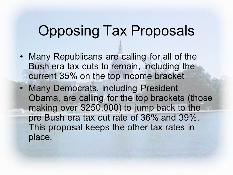 Opposing Tax Proposals Many Republicans are calling for all of the Bush era tax cuts to remain, including the current 35% on the top income bracket Ma