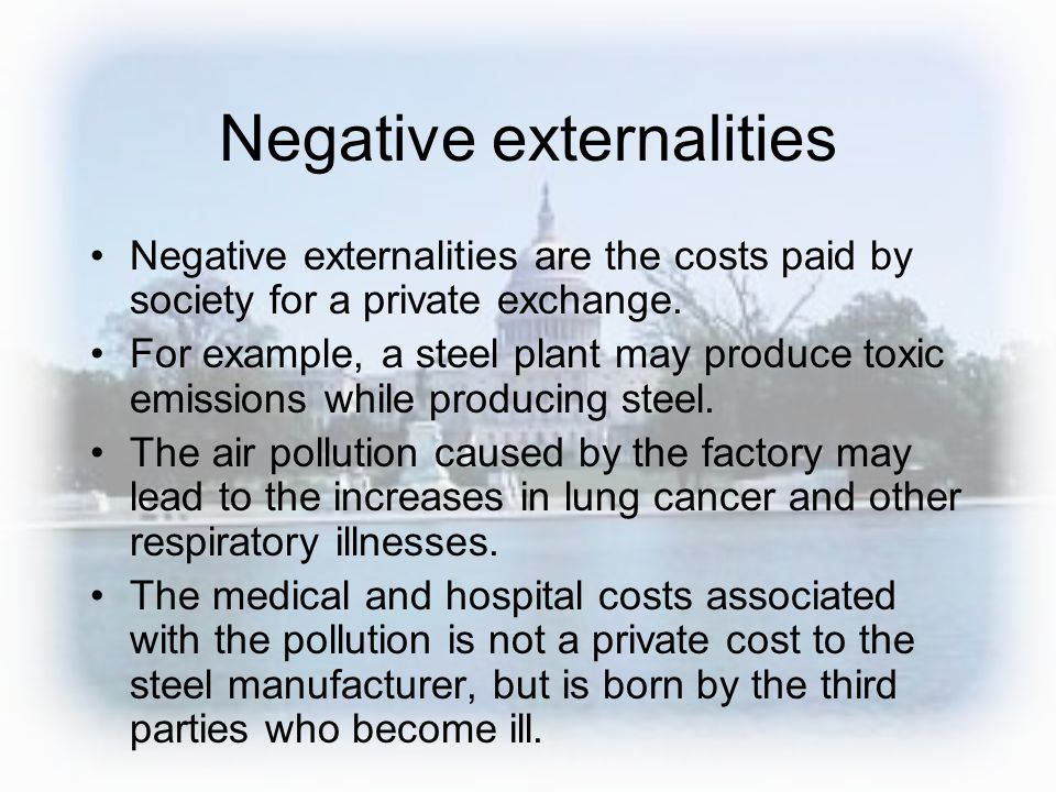 Negative externalities Negative externalities are the costs paid by society for a private exchange. For example, a steel plant may produce toxic emiss
