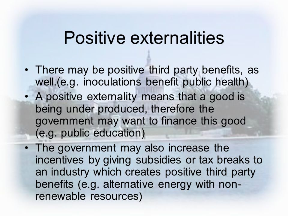 Positive externalities There may be positive third party benefits, as well.(e.g.