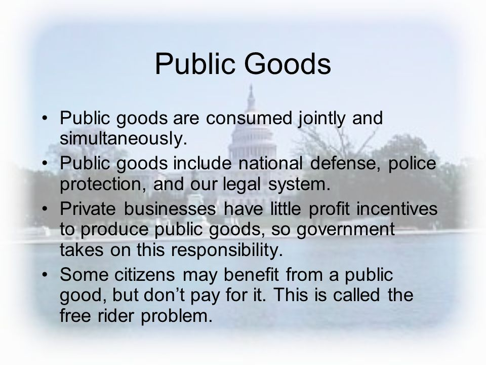 Public Goods Public goods are consumed jointly and simultaneously. Public goods include national defense, police protection, and our legal system. Pri