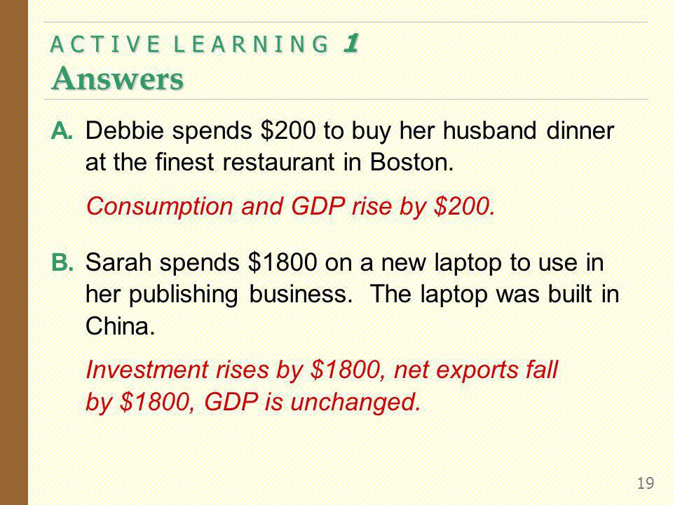 A. Debbie spends $200 to buy her husband dinner at the finest restaurant in Boston. Consumption and GDP rise by $200. B. Sarah spends $1800 on a new l