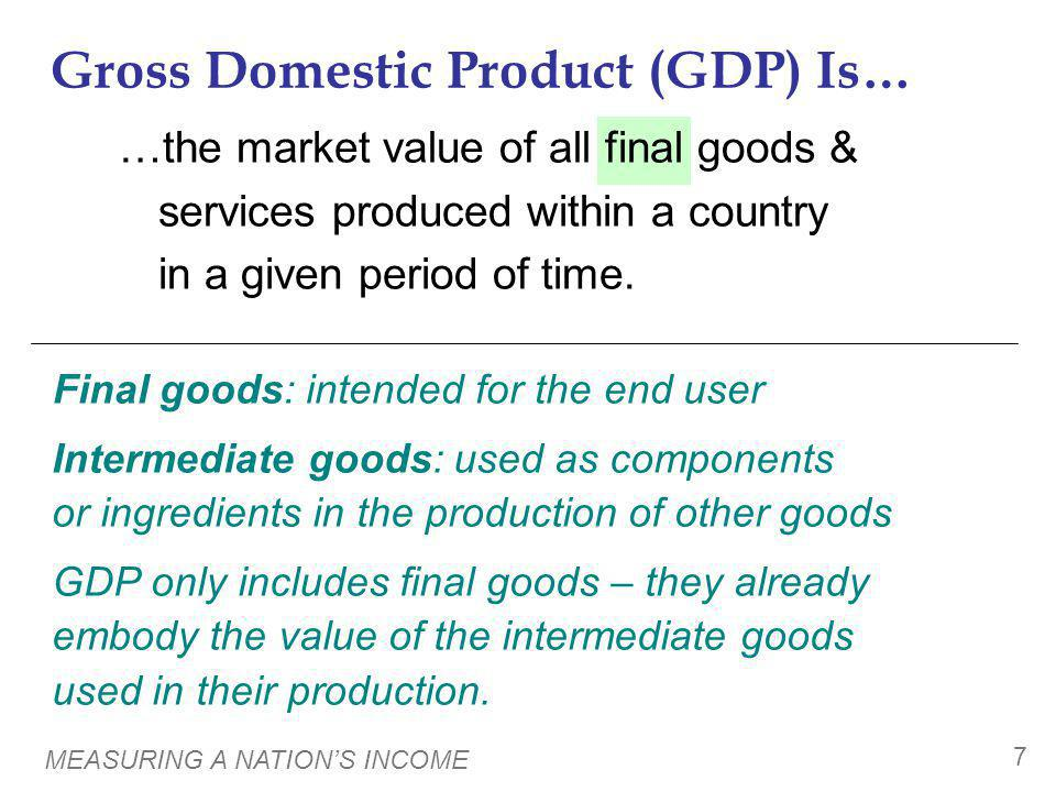 MEASURING A NATIONS INCOME 7 …the market value of all final goods & services produced within a country in a given period of time. Gross Domestic Produ