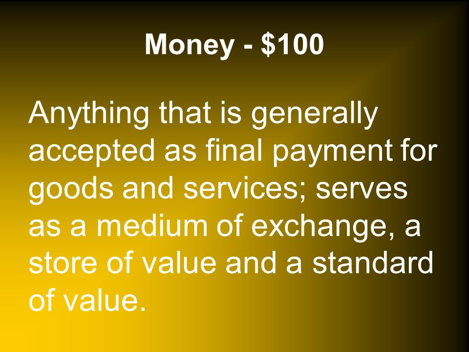 Money - $100 Anything that is generally accepted as final payment for goods and services; serves as a medium of exchange, a store of value and a standard of value.