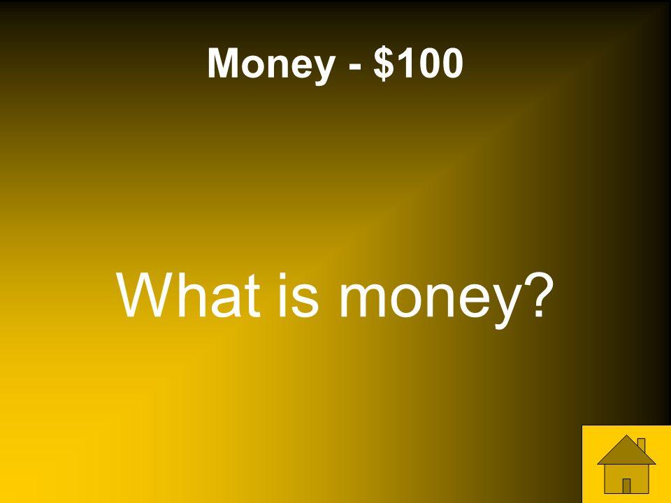 Money - $100 What is money