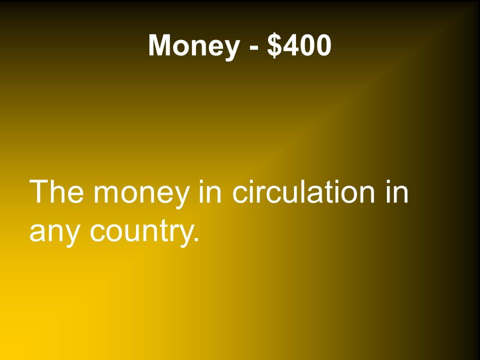 Money - $400 The money in circulation in any country.