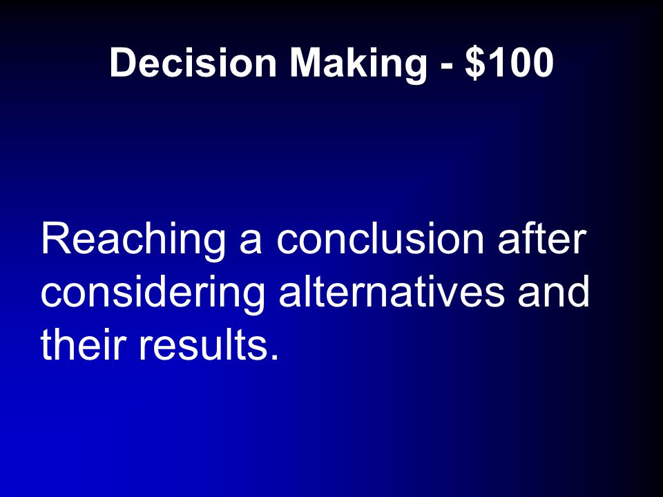 Decision Making - $100 Reaching a conclusion after considering alternatives and their results.