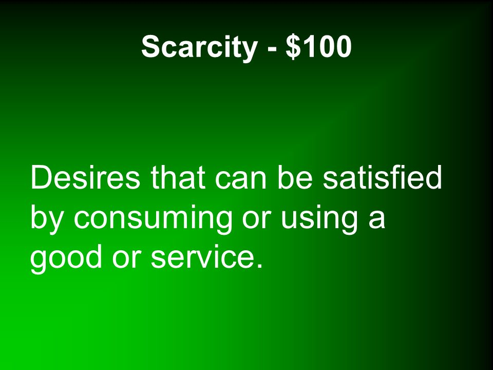 Scarcity - $100 Desires that can be satisfied by consuming or using a good or service.