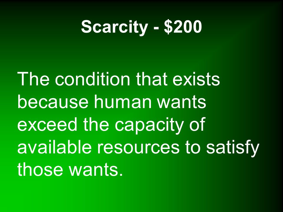 Scarcity - $200 The condition that exists because human wants exceed the capacity of available resources to satisfy those wants.
