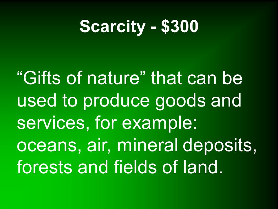 Scarcity - $300 Gifts of nature that can be used to produce goods and services, for example: oceans, air, mineral deposits, forests and fields of land.
