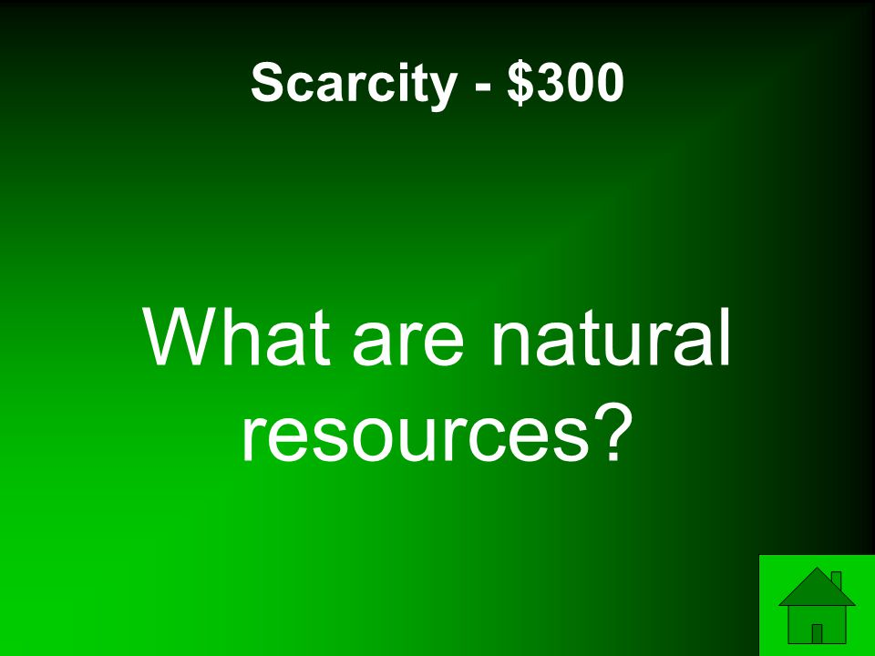 Scarcity - $300 What are natural resources