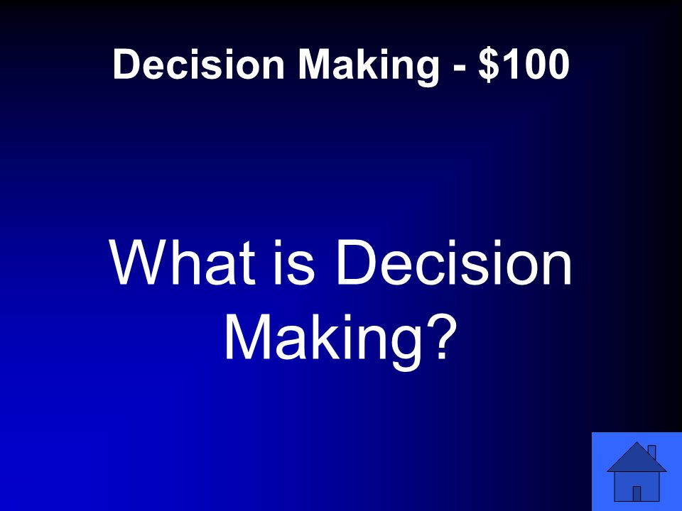 Decision Making - $100 What is Decision Making