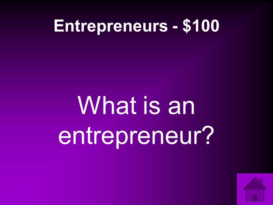 Entrepreneurs - $100 What is an entrepreneur