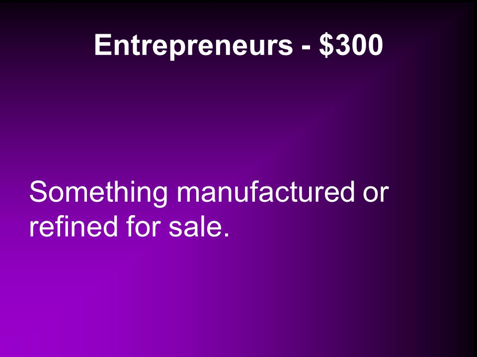 Entrepreneurs - $300 Something manufactured or refined for sale.