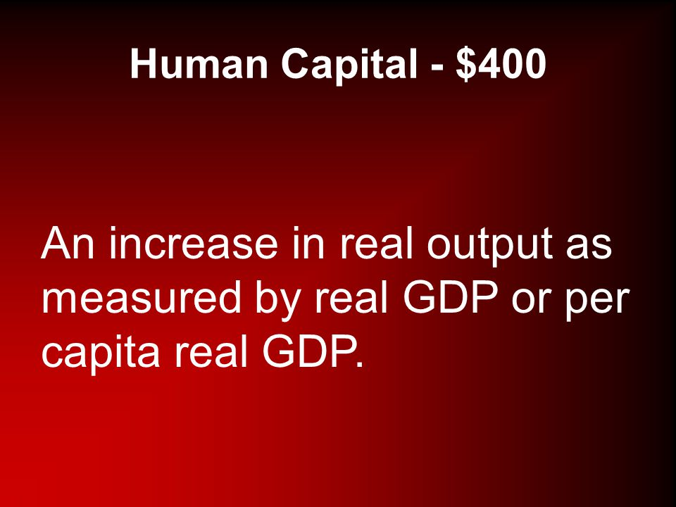 Human Capital - $400 An increase in real output as measured by real GDP or per capita real GDP.