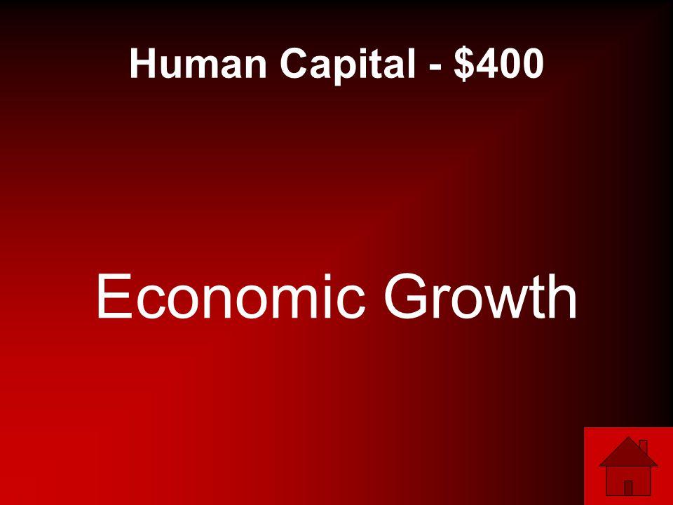 Human Capital - $400 Economic Growth