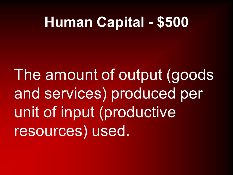 Human Capital - $500 The amount of output (goods and services) produced per unit of input (productive resources) used.