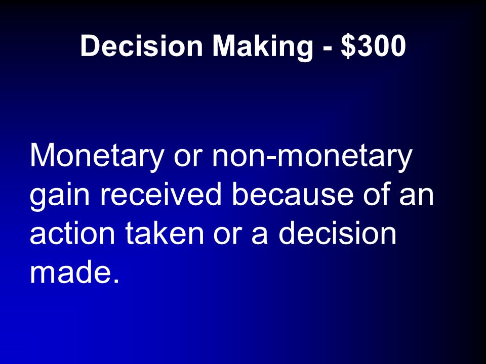 Decision Making - $300 Monetary or non-monetary gain received because of an action taken or a decision made.