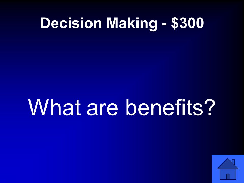 Decision Making - $300 What are benefits