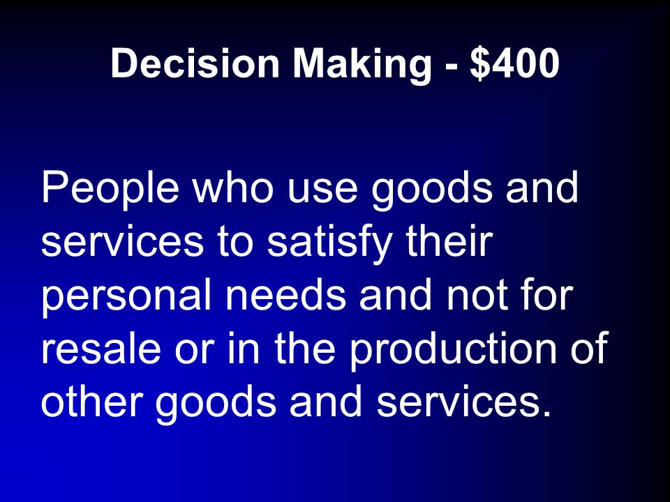 Decision Making - $400 People who use goods and services to satisfy their personal needs and not for resale or in the production of other goods and services.