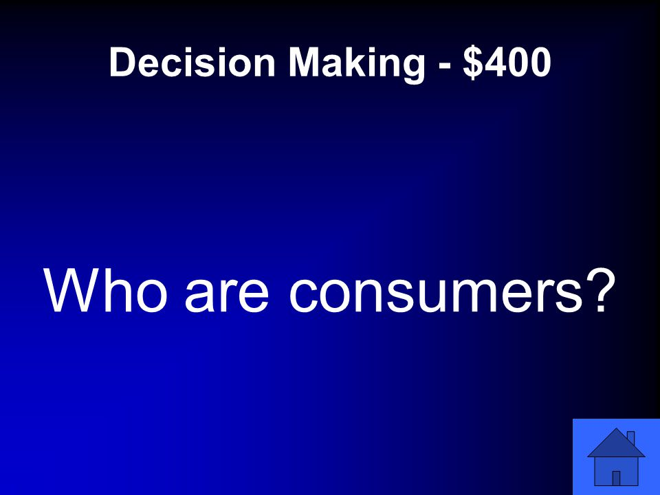 Decision Making - $400 Who are consumers