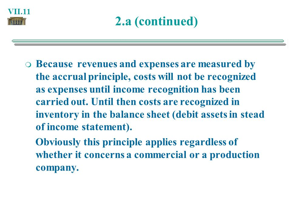 VII.11 2.a (continued) Because revenues and expenses are measured by the accrual principle, costs will not be recognized as expenses until income reco