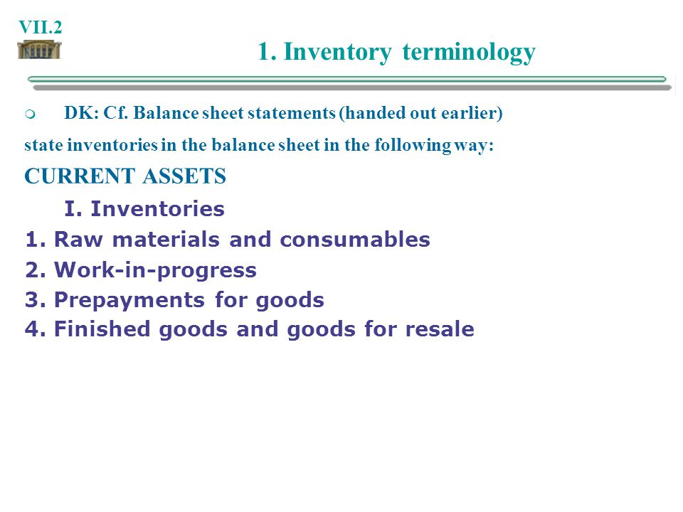 VII.2 1. Inventory terminology DK: Cf. Balance sheet statements (handed out earlier) state inventories in the balance sheet in the following way: CURR