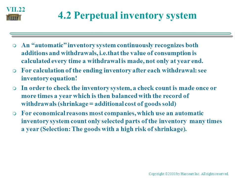 VII.22 4.2 Perpetual inventory system An automatic inventory system continuously recognizes both additions and withdrawals, i.e.that the value of cons
